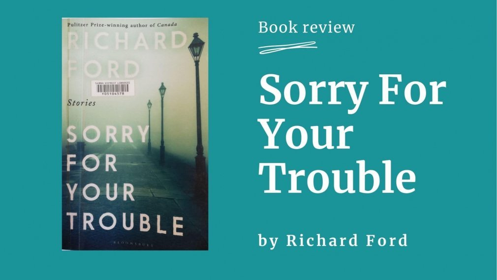 Sorry for Your Trouble - By Richard Ford